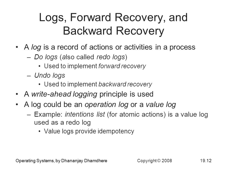 Operating Systems, by Dhananjay Dhamdhere Copyright © Operating Systems, by Dhananjay Dhamdhere12 Logs, Forward Recovery, and Backward Recovery A log is a record of actions or activities in a process –Do logs (also called redo logs) Used to implement forward recovery –Undo logs Used to implement backward recovery A write-ahead logging principle is used A log could be an operation log or a value log –Example: intentions list (for atomic actions) is a value log used as a redo log Value logs provide idempotency