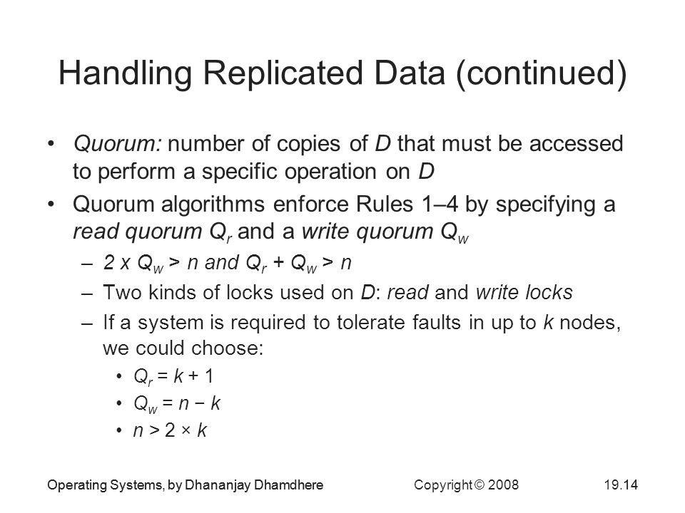 Operating Systems, by Dhananjay Dhamdhere Copyright © Operating Systems, by Dhananjay Dhamdhere14 Handling Replicated Data (continued) Quorum: number of copies of D that must be accessed to perform a specific operation on D Quorum algorithms enforce Rules 1–4 by specifying a read quorum Q r and a write quorum Q w –2 x Q w > n and Q r + Q w > n –Two kinds of locks used on D: read and write locks –If a system is required to tolerate faults in up to k nodes, we could choose: Q r = k + 1 Q w = n − k n > 2 × k