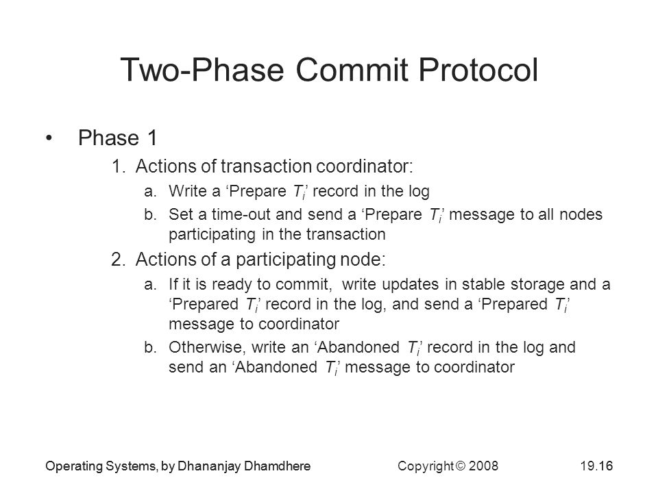 Operating Systems, by Dhananjay Dhamdhere Copyright © Two-Phase Commit Protocol Phase 1 1.Actions of transaction coordinator: a.Write a 'Prepare T i ' record in the log b.Set a time-out and send a 'Prepare T i ' message to all nodes participating in the transaction 2.Actions of a participating node: a.If it is ready to commit, write updates in stable storage and a 'Prepared T i ' record in the log, and send a 'Prepared T i ' message to coordinator b.Otherwise, write an 'Abandoned T i ' record in the log and send an 'Abandoned T i ' message to coordinator Operating Systems, by Dhananjay Dhamdhere16