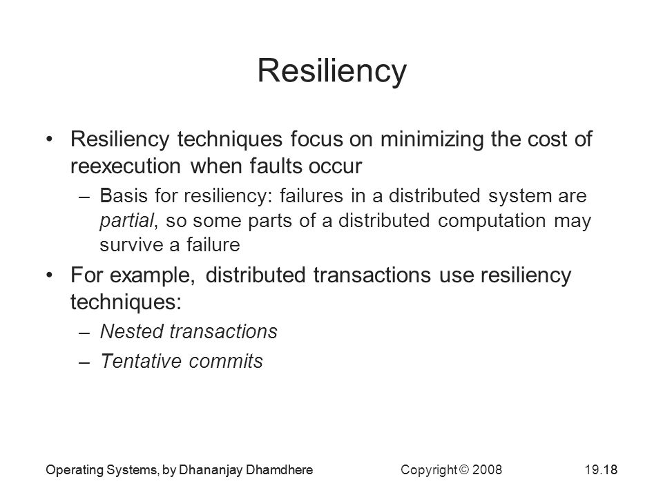 Operating Systems, by Dhananjay Dhamdhere Copyright © Operating Systems, by Dhananjay Dhamdhere18 Resiliency Resiliency techniques focus on minimizing the cost of reexecution when faults occur –Basis for resiliency: failures in a distributed system are partial, so some parts of a distributed computation may survive a failure For example, distributed transactions use resiliency techniques: –Nested transactions –Tentative commits