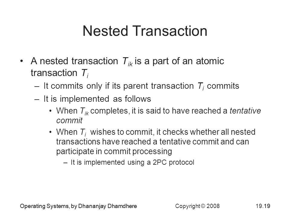 Operating Systems, by Dhananjay Dhamdhere Copyright © Nested Transaction A nested transaction T ik is a part of an atomic transaction T i –It commits only if its parent transaction T i commits –It is implemented as follows When T ik completes, it is said to have reached a tentative commit When T i wishes to commit, it checks whether all nested transactions have reached a tentative commit and can participate in commit processing –It is implemented using a 2PC protocol Operating Systems, by Dhananjay Dhamdhere19
