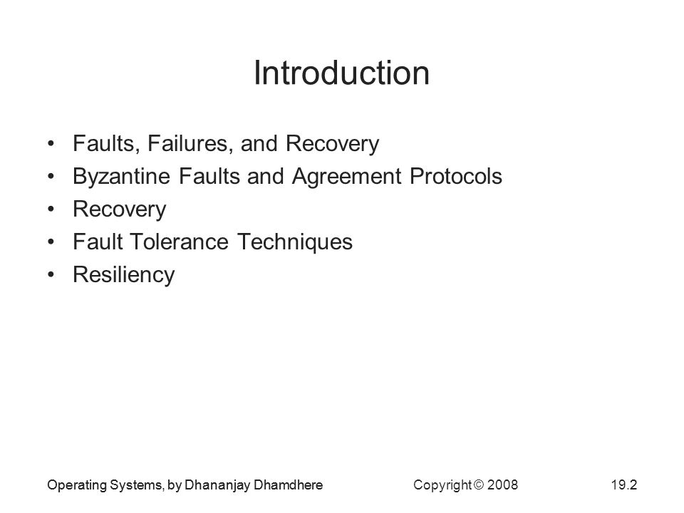 Operating Systems, by Dhananjay Dhamdhere Copyright © Operating Systems, by Dhananjay Dhamdhere2 Introduction Faults, Failures, and Recovery Byzantine Faults and Agreement Protocols Recovery Fault Tolerance Techniques Resiliency