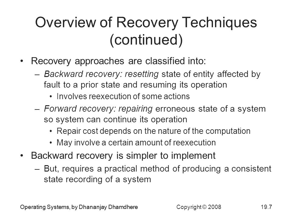 Operating Systems, by Dhananjay Dhamdhere Copyright © Operating Systems, by Dhananjay Dhamdhere7 Overview of Recovery Techniques (continued) Recovery approaches are classified into: –Backward recovery: resetting state of entity affected by fault to a prior state and resuming its operation Involves reexecution of some actions –Forward recovery: repairing erroneous state of a system so system can continue its operation Repair cost depends on the nature of the computation May involve a certain amount of reexecution Backward recovery is simpler to implement –But, requires a practical method of producing a consistent state recording of a system
