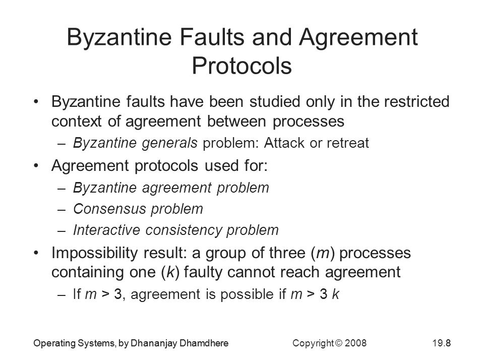 Operating Systems, by Dhananjay Dhamdhere Copyright © Operating Systems, by Dhananjay Dhamdhere8 Byzantine Faults and Agreement Protocols Byzantine faults have been studied only in the restricted context of agreement between processes –Byzantine generals problem: Attack or retreat Agreement protocols used for: –Byzantine agreement problem –Consensus problem –Interactive consistency problem Impossibility result: a group of three (m) processes containing one (k) faulty cannot reach agreement –If m > 3, agreement is possible if m > 3 k