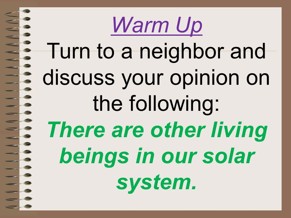 Warm Up Turn to a neighbor and discuss your opinion on the following: There are other living beings in our solar system.