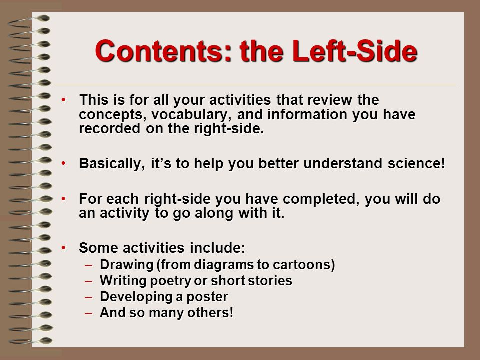 Contents: the Left-Side This is for all your activities that review the concepts, vocabulary, and information you have recorded on the right-side.This is for all your activities that review the concepts, vocabulary, and information you have recorded on the right-side.