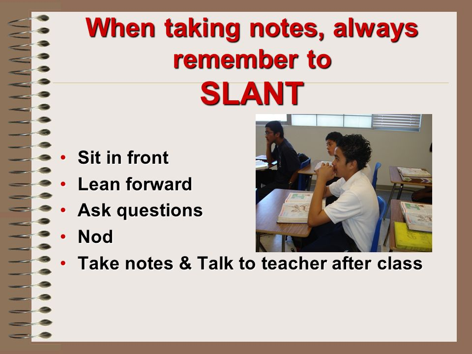 When taking notes, always remember to SLANT Sit in frontSit in front Lean forwardLean forward Ask questionsAsk questions NodNod Take notes & Talk to teacher after classTake notes & Talk to teacher after class