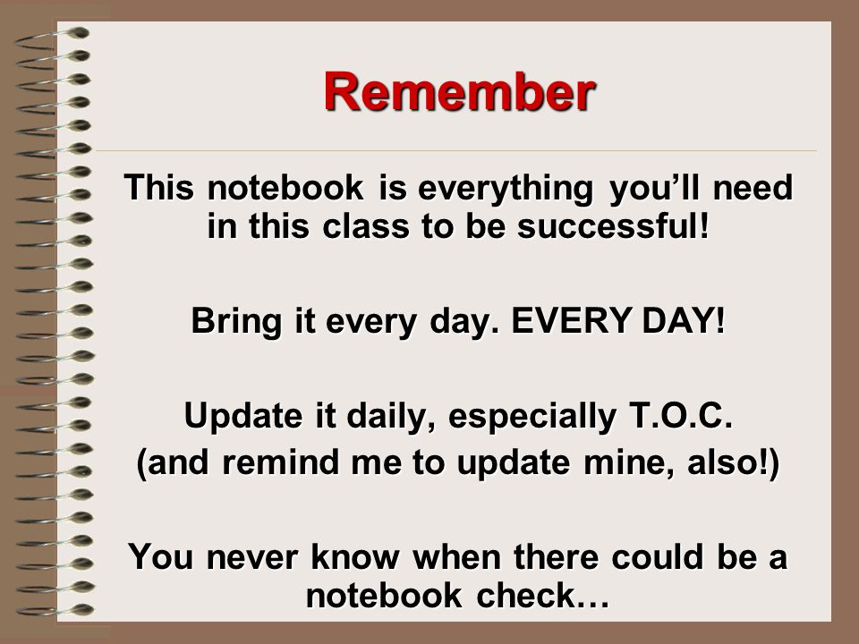 Remember This notebook is everything you'll need in this class to be successful.