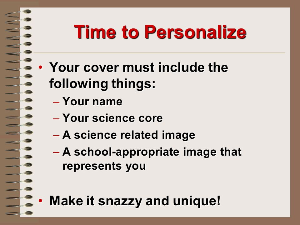 Time to Personalize Your cover must include the following things:Your cover must include the following things: –Your name –Your science core –A science related image –A school-appropriate image that represents you Make it snazzy and unique!Make it snazzy and unique!