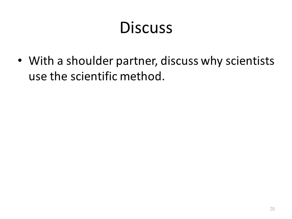 Discuss With a shoulder partner, discuss why scientists use the scientific method. 20