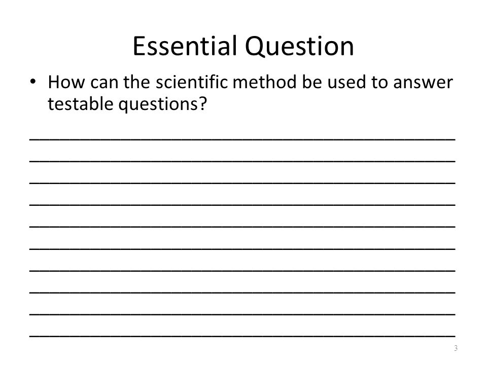 Essential Question How can the scientific method be used to answer testable questions.
