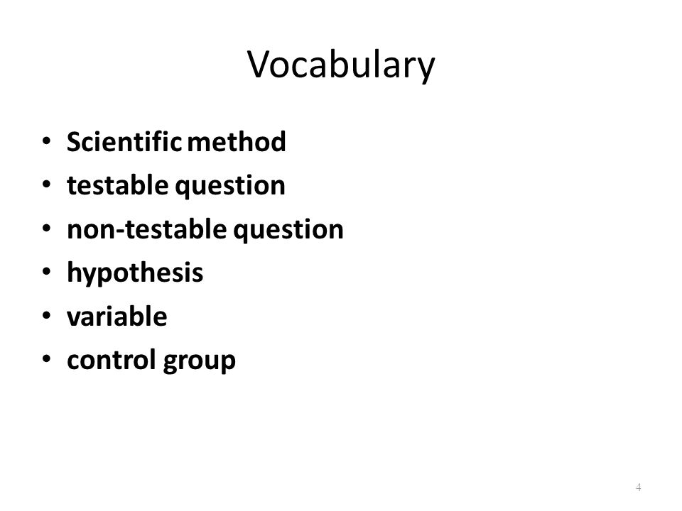 Vocabulary Scientific method testable question non-testable question hypothesis variable control group 4