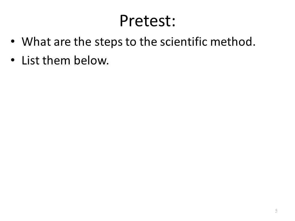 Pretest: What are the steps to the scientific method. List them below. 5