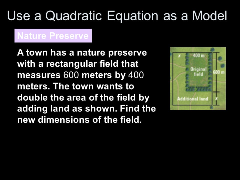 Use a Quadratic Equation as a Model Nature Preserve A town has a nature preserve with a rectangular field that measures 600 meters by 400 meters.