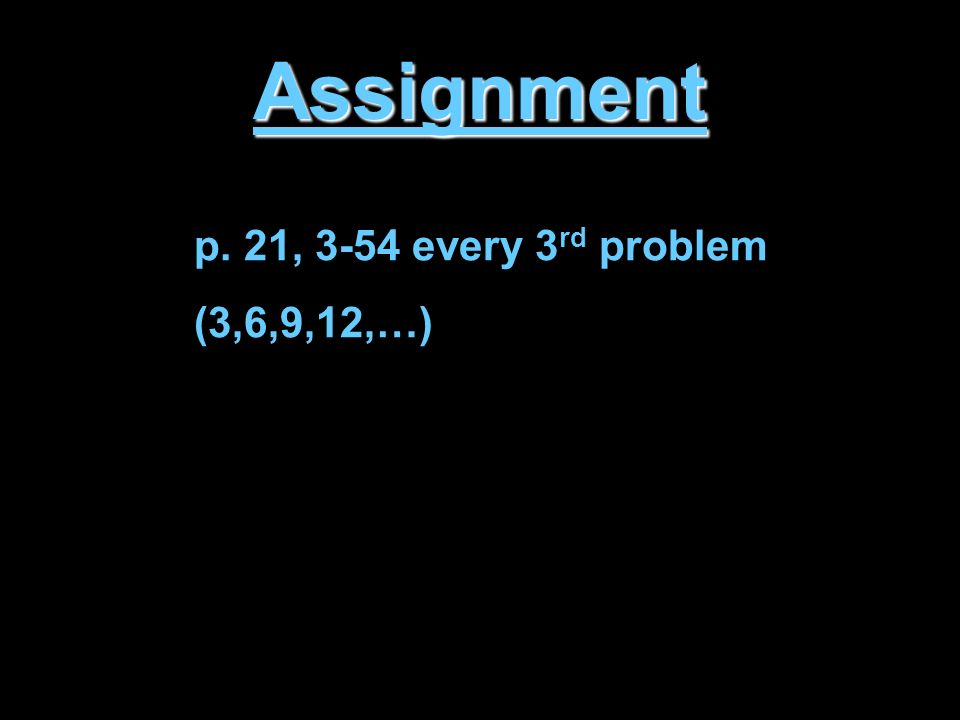 Assignment p. 21, 3-54 every 3 rd problem (3,6,9,12,…)