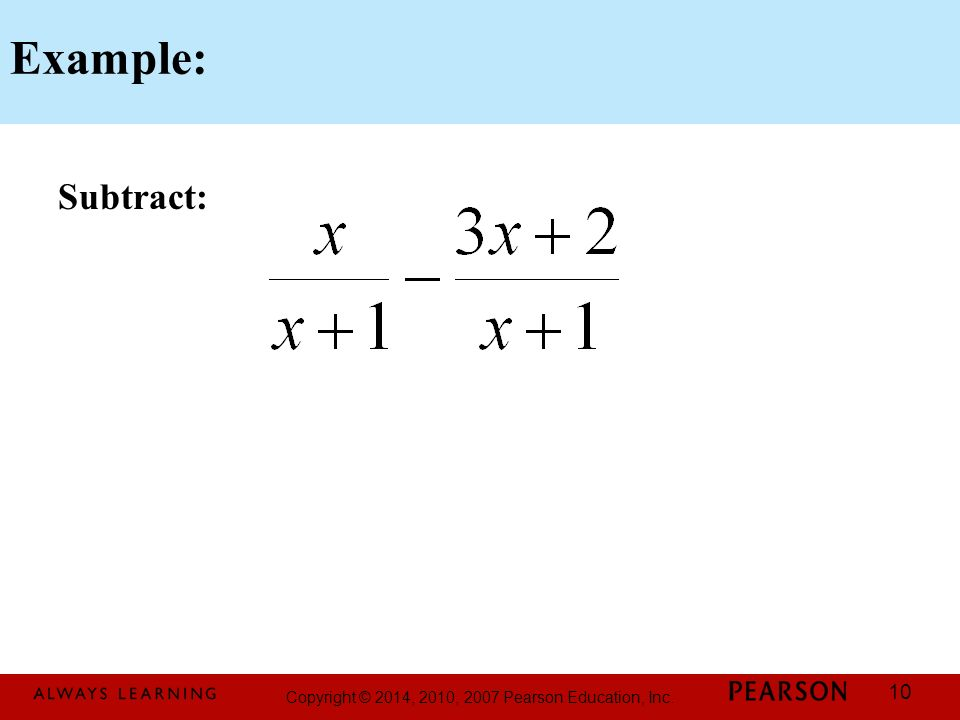 Copyright © 2014, 2010, 2007 Pearson Education, Inc. 10 Example: Subtract: