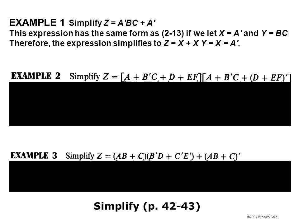 ©2004 Brooks/Cole EXAMPLE 1 Simplify Z = A BC + A This expression has the same form as (2-13) if we let X = A and Y = BC Therefore, the expression simplifies to Z = X + X Y = X = A .