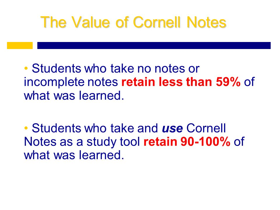 The Value of Cornell Notes Students who take no notes or incomplete notes retain less than 59% of what was learned.
