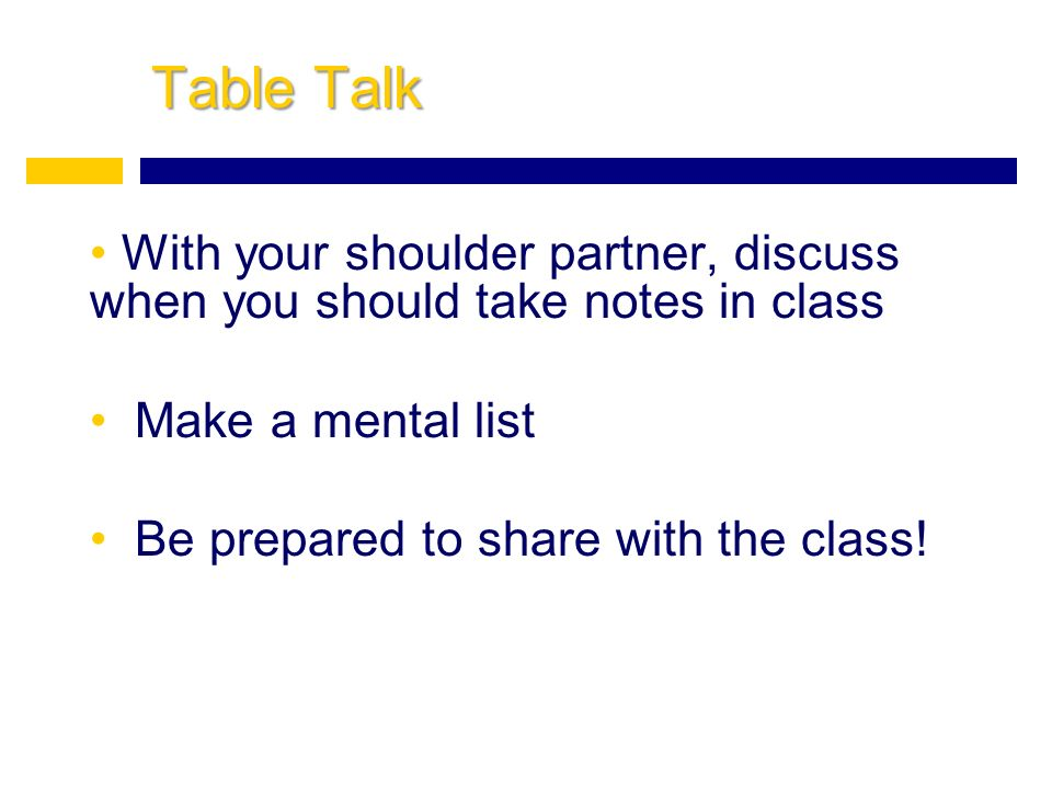 Table Talk With your shoulder partner, discuss when you should take notes in class Make a mental list Be prepared to share with the class!