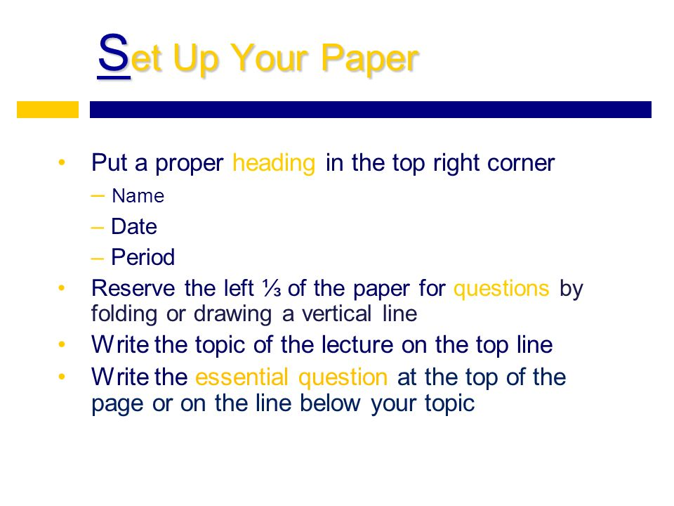 S et Up Your Paper Put a proper heading in the top right corner – Name – Date – Period Reserve the left ⅓ of the paper for questions by folding or drawing a vertical line Write the topic of the lecture on the top line Write the essential question at the top of the page or on the line below your topic
