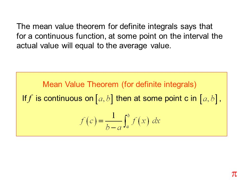The mean value theorem for definite integrals says that for a continuous function, at some point on the interval the actual value will equal to the average value.