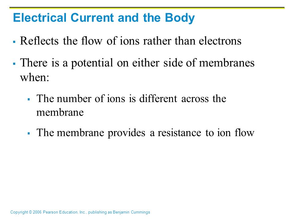 Copyright © 2006 Pearson Education, Inc., publishing as Benjamin Cummings Electrical Current and the Body  Reflects the flow of ions rather than electrons  There is a potential on either side of membranes when:  The number of ions is different across the membrane  The membrane provides a resistance to ion flow