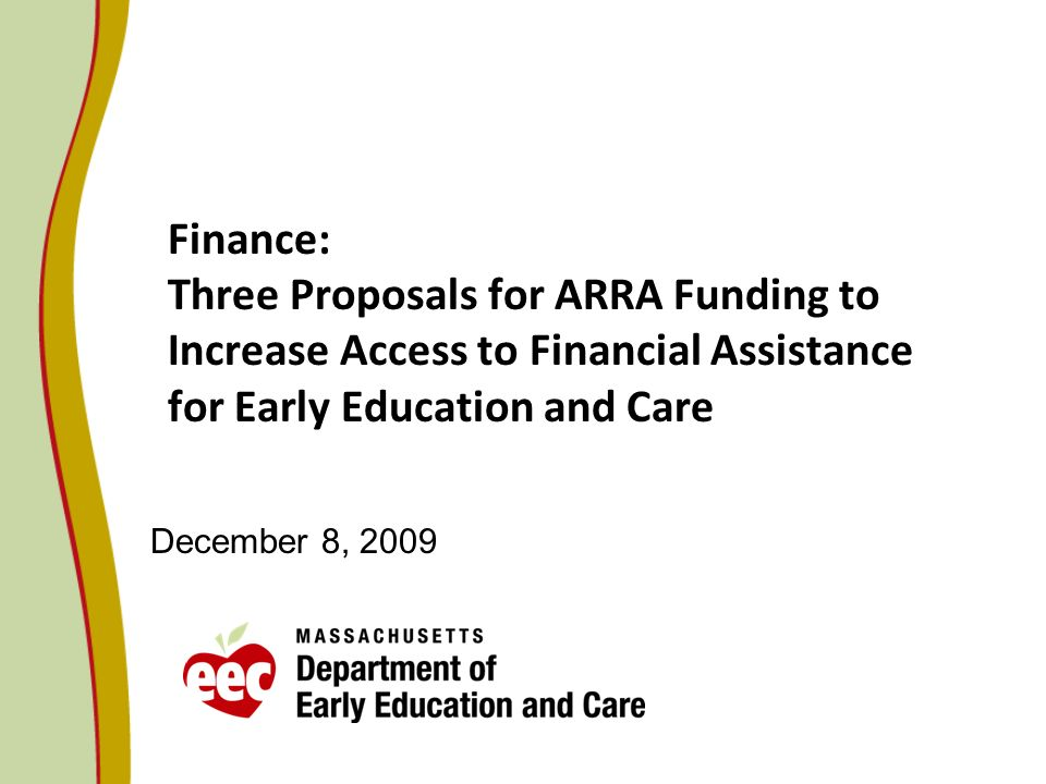 Finance: Three Proposals for ARRA Funding to Increase Access to Financial Assistance for Early Education and Care December 8, 2009