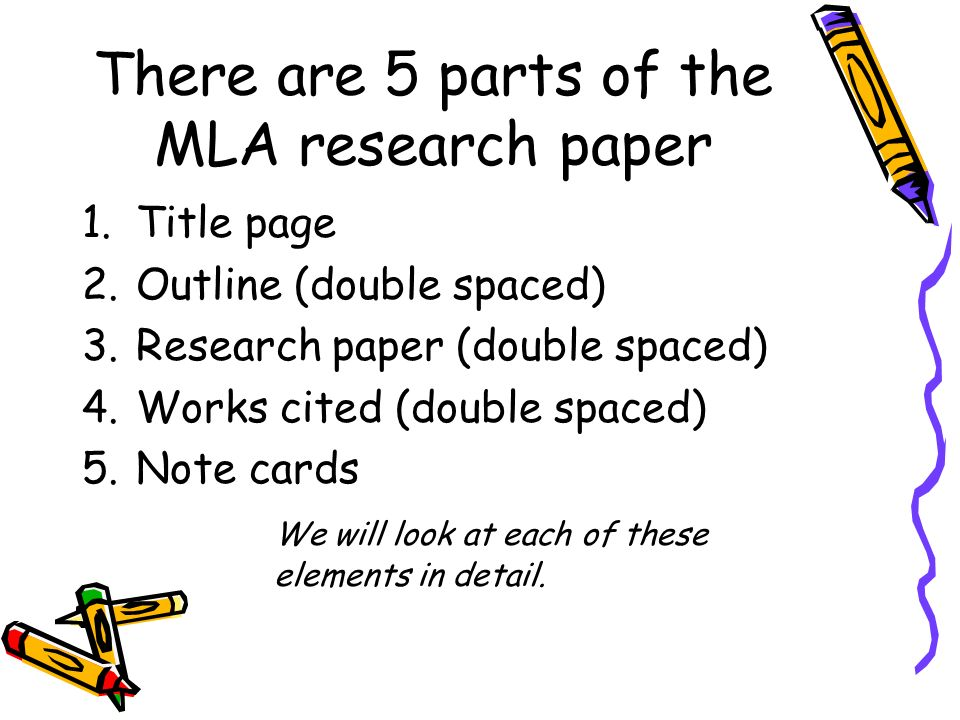 There are 5 parts of the MLA research paper 1.Title page 2.Outline (double spaced) 3.Research paper (double spaced) 4.Works cited (double spaced) 5.Note cards We will look at each of these elements in detail.