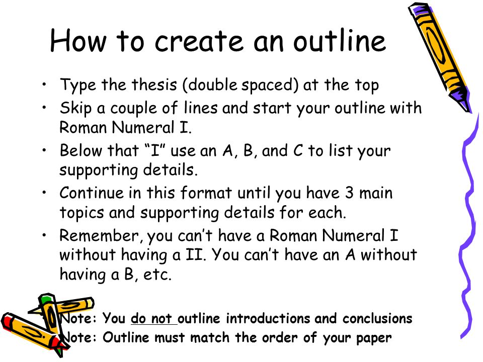 How to create an outline Type the thesis (double spaced) at the top Skip a couple of lines and start your outline with Roman Numeral I.