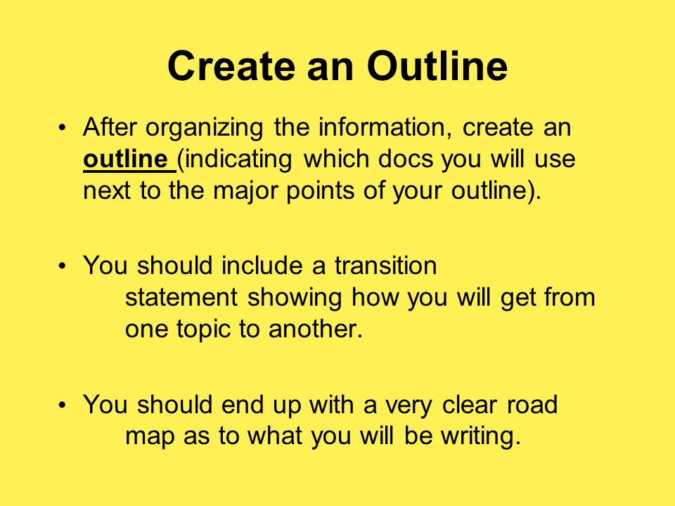 Create an Outline After organizing the information, create an outline (indicating which docs you will use next to the major points of your outline).