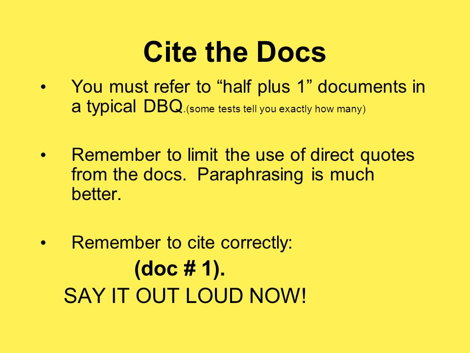 Cite the Docs You must refer to half plus 1 documents in a typical DBQ.(some tests tell you exactly how many) Remember to limit the use of direct quotes from the docs.