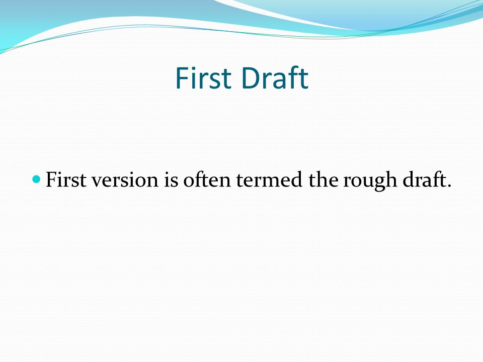 First Draft First version is often termed the rough draft.