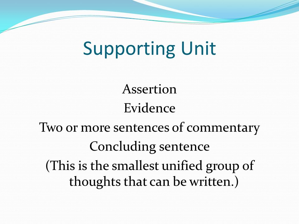 Supporting Unit Assertion Evidence Two or more sentences of commentary Concluding sentence (This is the smallest unified group of thoughts that can be written.)