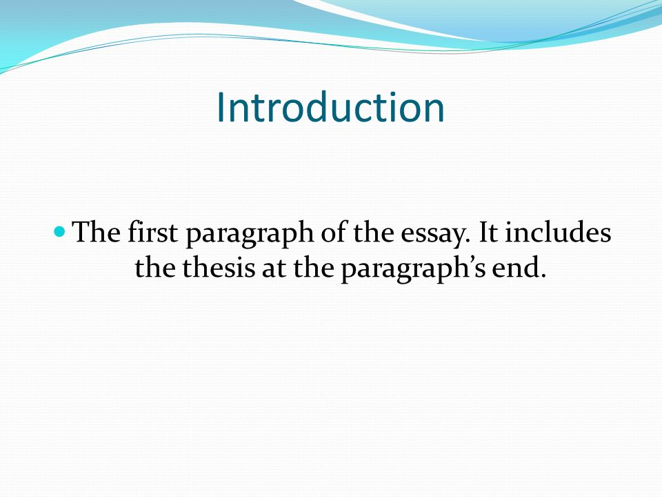 Introduction The first paragraph of the essay. It includes the thesis at the paragraph's end.