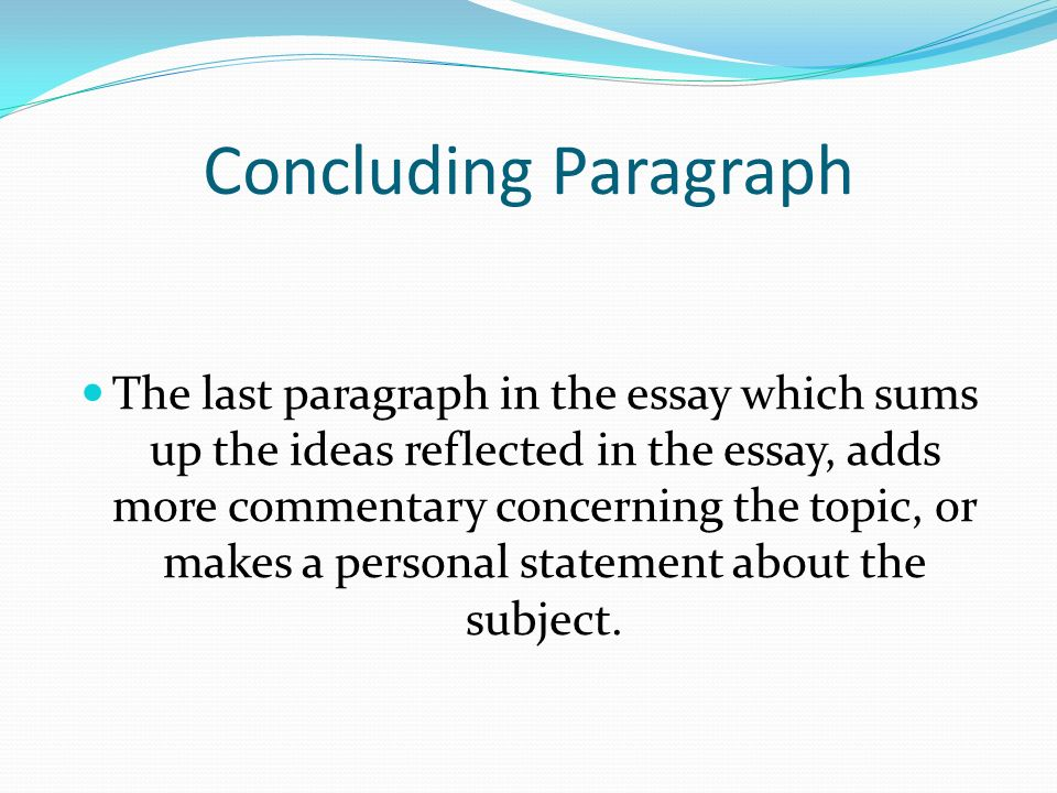 Concluding Paragraph The last paragraph in the essay which sums up the ideas reflected in the essay, adds more commentary concerning the topic, or makes a personal statement about the subject.