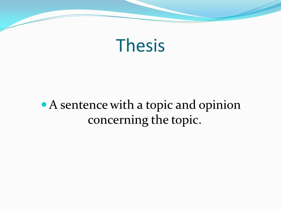 Thesis A sentence with a topic and opinion concerning the topic.