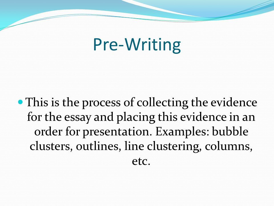 Pre-Writing This is the process of collecting the evidence for the essay and placing this evidence in an order for presentation.