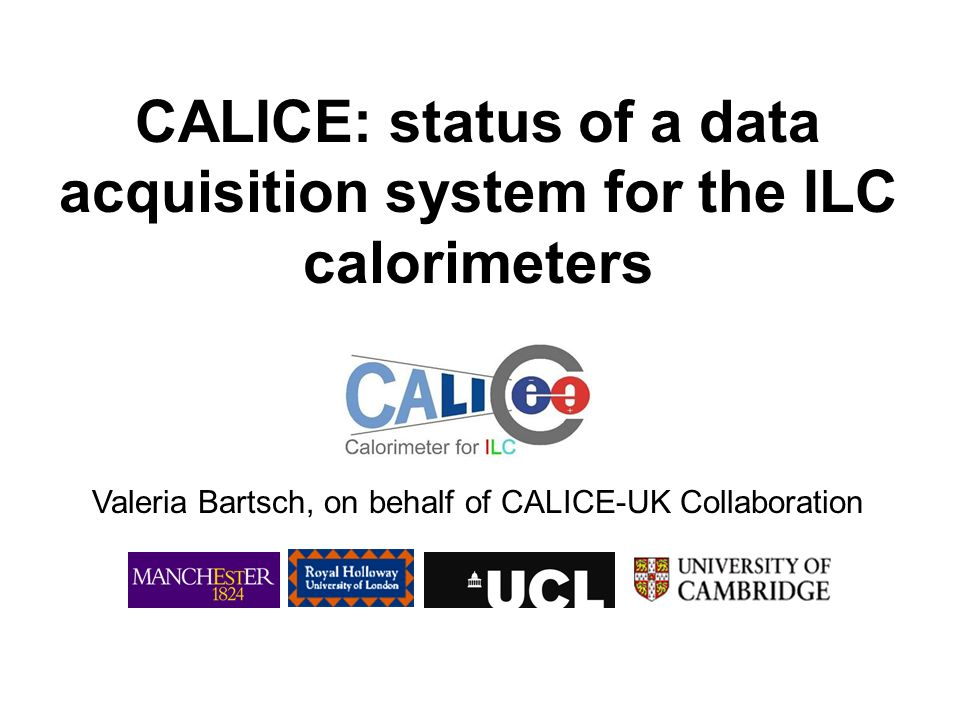 CALICE: status of a data acquisition system for the ILC calorimeters Valeria Bartsch, on behalf of CALICE-UK Collaboration