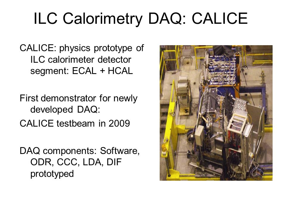 ILC Calorimetry DAQ: CALICE CALICE: physics prototype of ILC calorimeter detector segment: ECAL + HCAL First demonstrator for newly developed DAQ: CALICE testbeam in 2009 DAQ components: Software, ODR, CCC, LDA, DIF prototyped