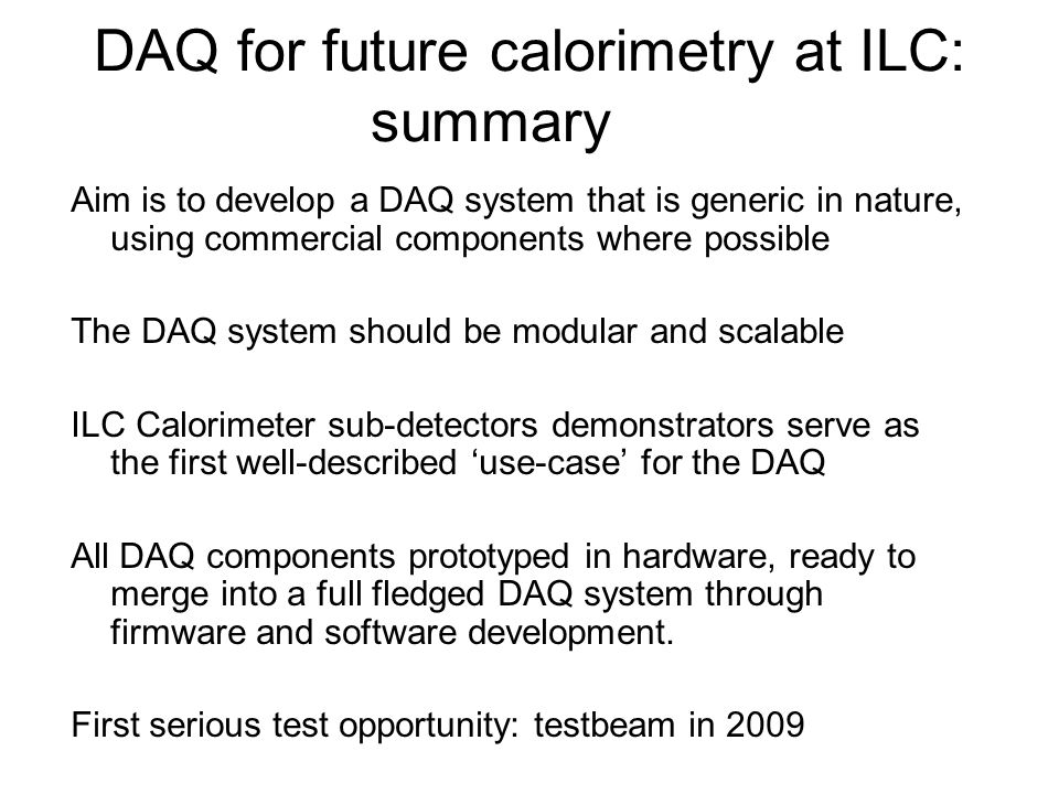 DAQ for future calorimetry at ILC: summary Aim is to develop a DAQ system that is generic in nature, using commercial components where possible The DAQ system should be modular and scalable ILC Calorimeter sub-detectors demonstrators serve as the first well-described 'use-case' for the DAQ All DAQ components prototyped in hardware, ready to merge into a full fledged DAQ system through firmware and software development.