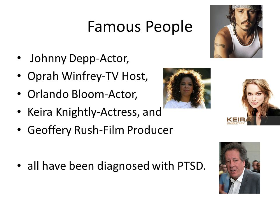 Famous People Johnny Depp-Actor, Oprah Winfrey-TV Host, Orlando Bloom-Actor, Keira Knightly-Actress, and Geoffery Rush-Film Producer all have been diagnosed with PTSD.