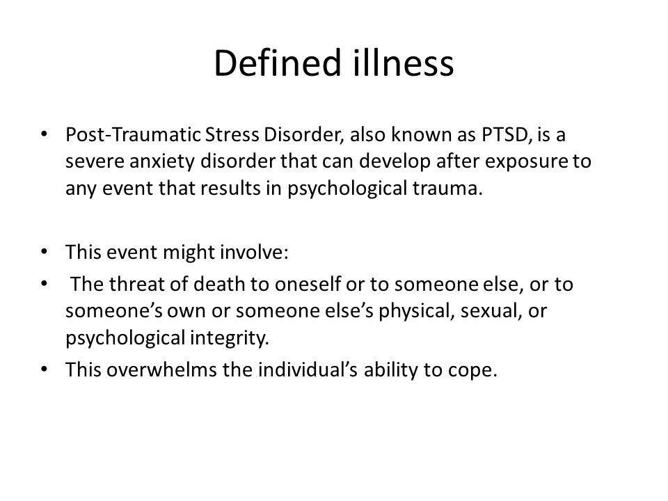 Defined illness Post-Traumatic Stress Disorder, also known as PTSD, is a severe anxiety disorder that can develop after exposure to any event that results in psychological trauma.