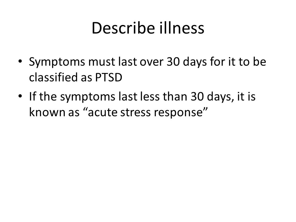 Describe illness Symptoms must last over 30 days for it to be classified as PTSD If the symptoms last less than 30 days, it is known as acute stress response