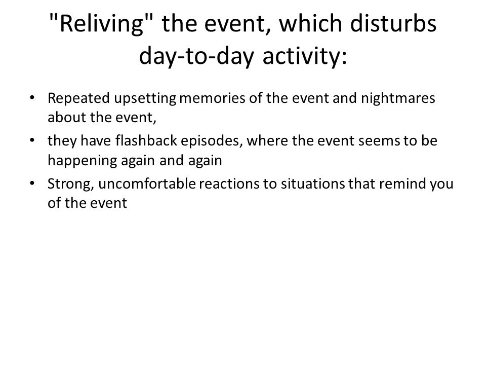 Reliving the event, which disturbs day-to-day activity: Repeated upsetting memories of the event and nightmares about the event, they have flashback episodes, where the event seems to be happening again and again Strong, uncomfortable reactions to situations that remind you of the event