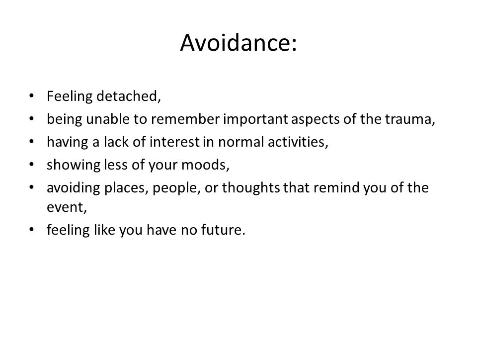 Avoidance: Feeling detached, being unable to remember important aspects of the trauma, having a lack of interest in normal activities, showing less of your moods, avoiding places, people, or thoughts that remind you of the event, feeling like you have no future.