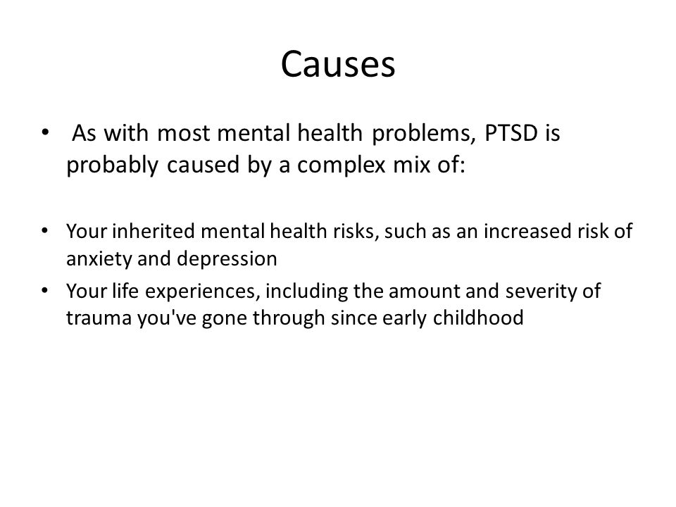 Causes As with most mental health problems, PTSD is probably caused by a complex mix of: Your inherited mental health risks, such as an increased risk of anxiety and depression Your life experiences, including the amount and severity of trauma you ve gone through since early childhood