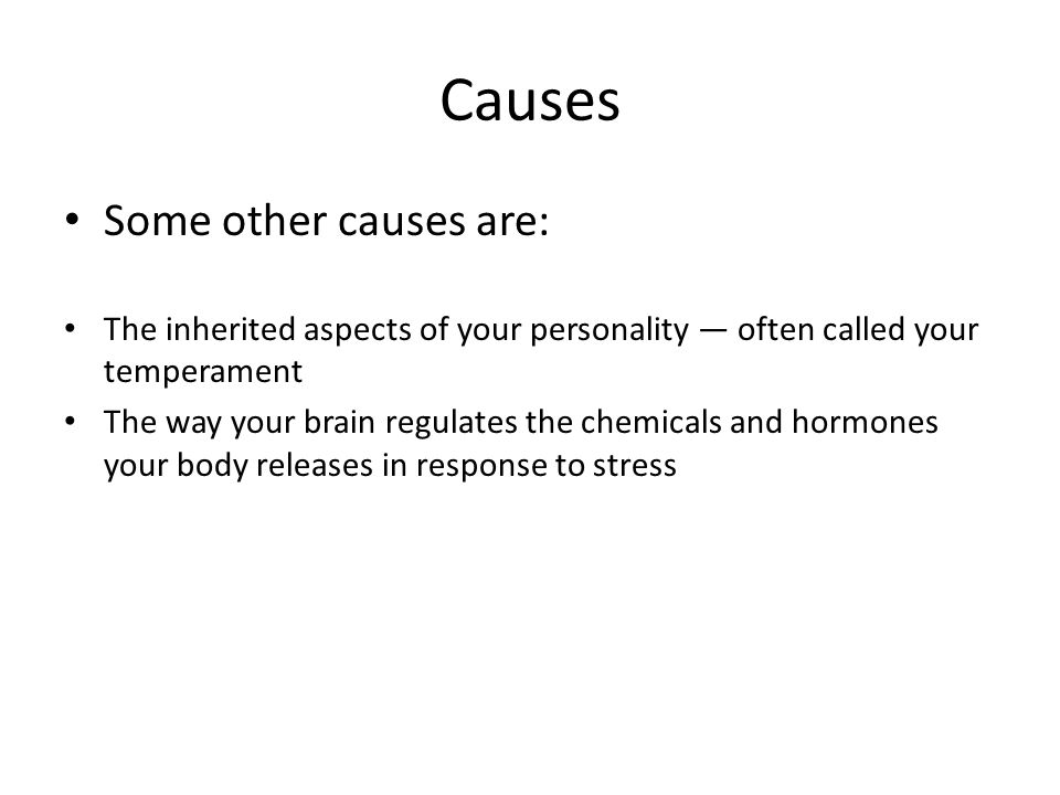 Causes Some other causes are: The inherited aspects of your personality — often called your temperament The way your brain regulates the chemicals and hormones your body releases in response to stress