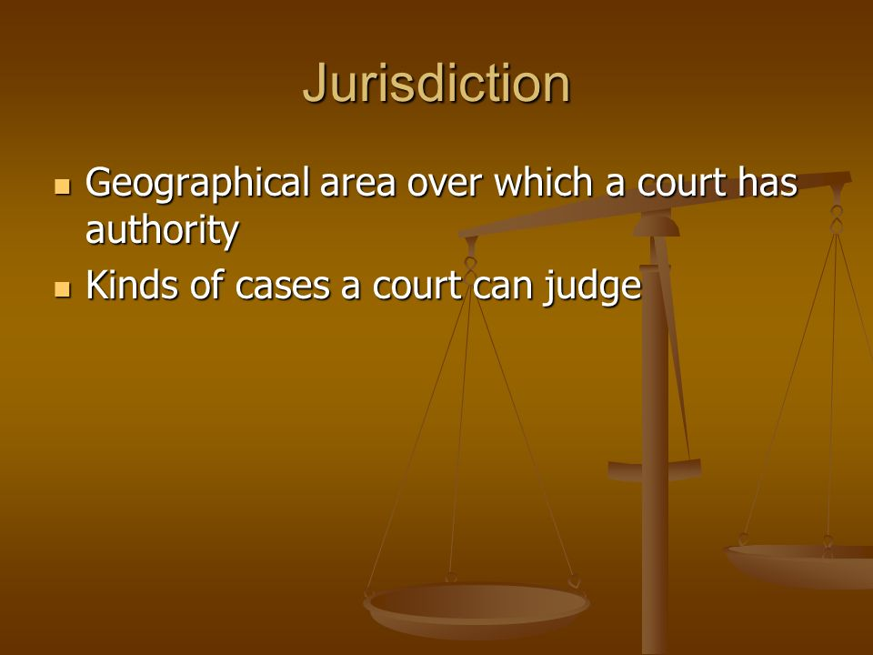 Jurisdiction Geographical area over which a court has authority Geographical area over which a court has authority Kinds of cases a court can judge Kinds of cases a court can judge
