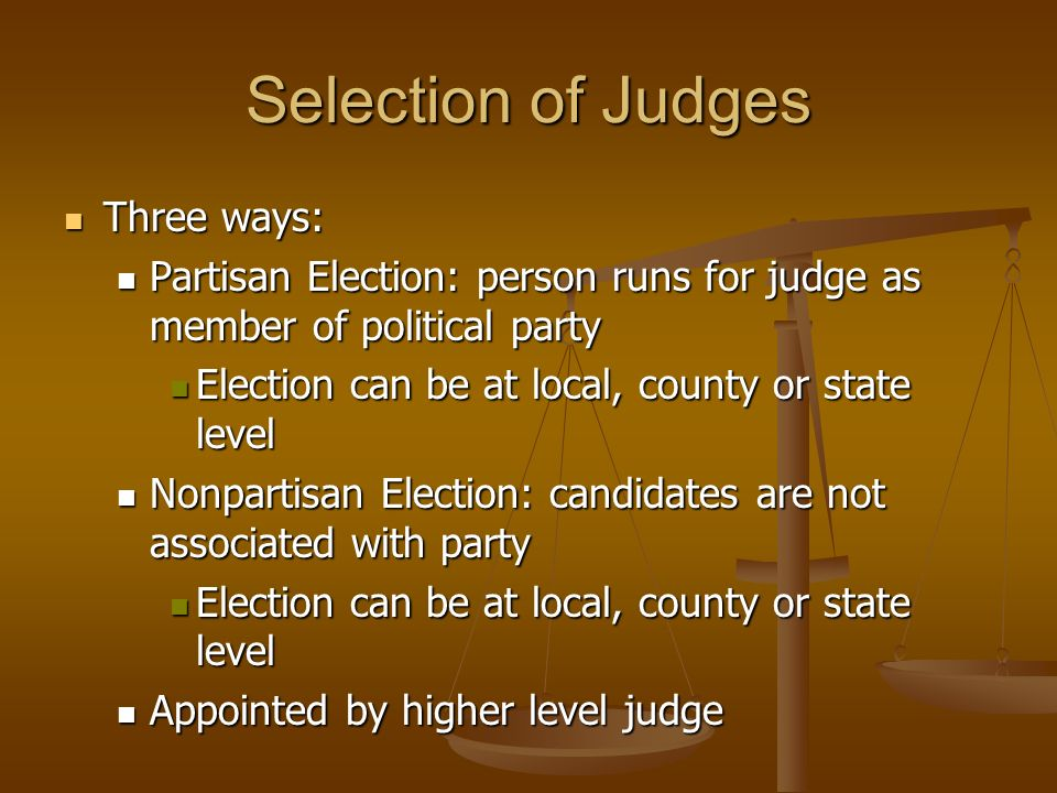 Selection of Judges Three ways: Three ways: Partisan Election: person runs for judge as member of political party Partisan Election: person runs for judge as member of political party Election can be at local, county or state level Election can be at local, county or state level Nonpartisan Election: candidates are not associated with party Nonpartisan Election: candidates are not associated with party Election can be at local, county or state level Election can be at local, county or state level Appointed by higher level judge Appointed by higher level judge