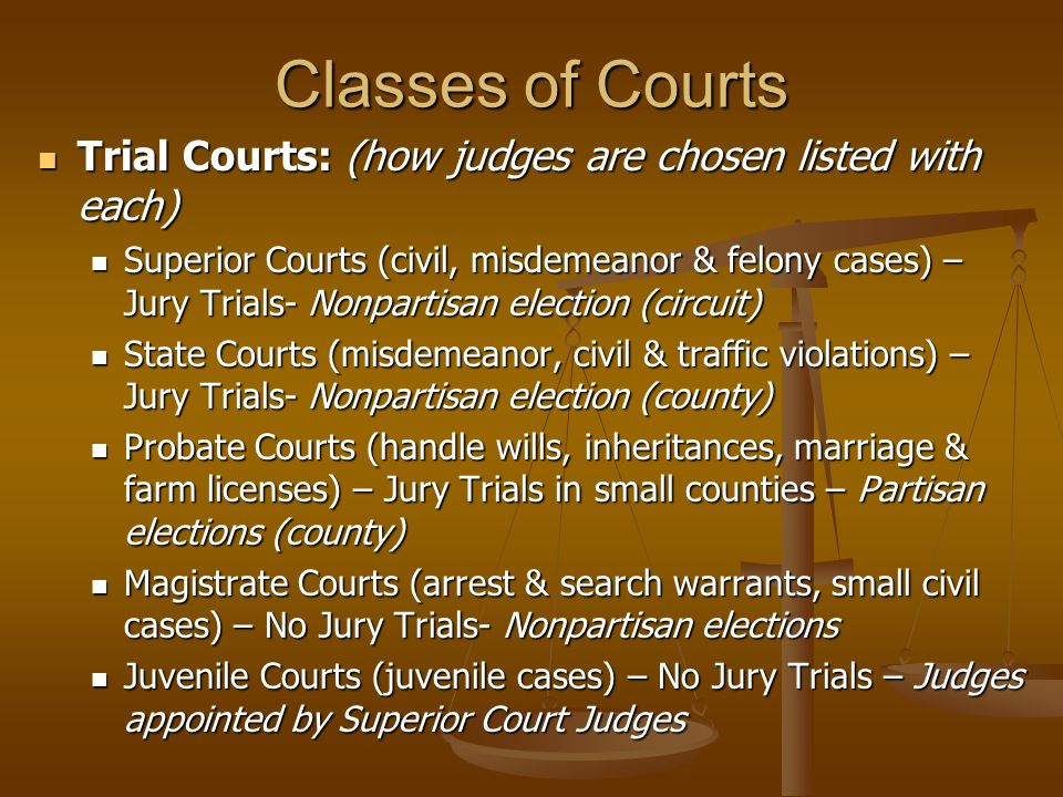 Classes of Courts Trial Courts: (how judges are chosen listed with each) Trial Courts: (how judges are chosen listed with each) Superior Courts (civil, misdemeanor & felony cases) – Jury Trials- Nonpartisan election (circuit) Superior Courts (civil, misdemeanor & felony cases) – Jury Trials- Nonpartisan election (circuit) State Courts (misdemeanor, civil & traffic violations) – Jury Trials- Nonpartisan election (county) State Courts (misdemeanor, civil & traffic violations) – Jury Trials- Nonpartisan election (county) Probate Courts (handle wills, inheritances, marriage & farm licenses) – Jury Trials in small counties – Partisan elections (county) Probate Courts (handle wills, inheritances, marriage & farm licenses) – Jury Trials in small counties – Partisan elections (county) Magistrate Courts (arrest & search warrants, small civil cases) – No Jury Trials- Nonpartisan elections Magistrate Courts (arrest & search warrants, small civil cases) – No Jury Trials- Nonpartisan elections Juvenile Courts (juvenile cases) – No Jury Trials – Judges appointed by Superior Court Judges Juvenile Courts (juvenile cases) – No Jury Trials – Judges appointed by Superior Court Judges